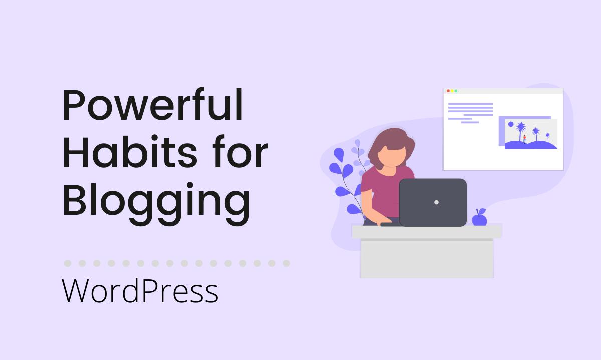10 Powerful Habits to Master in WordPress Blogging